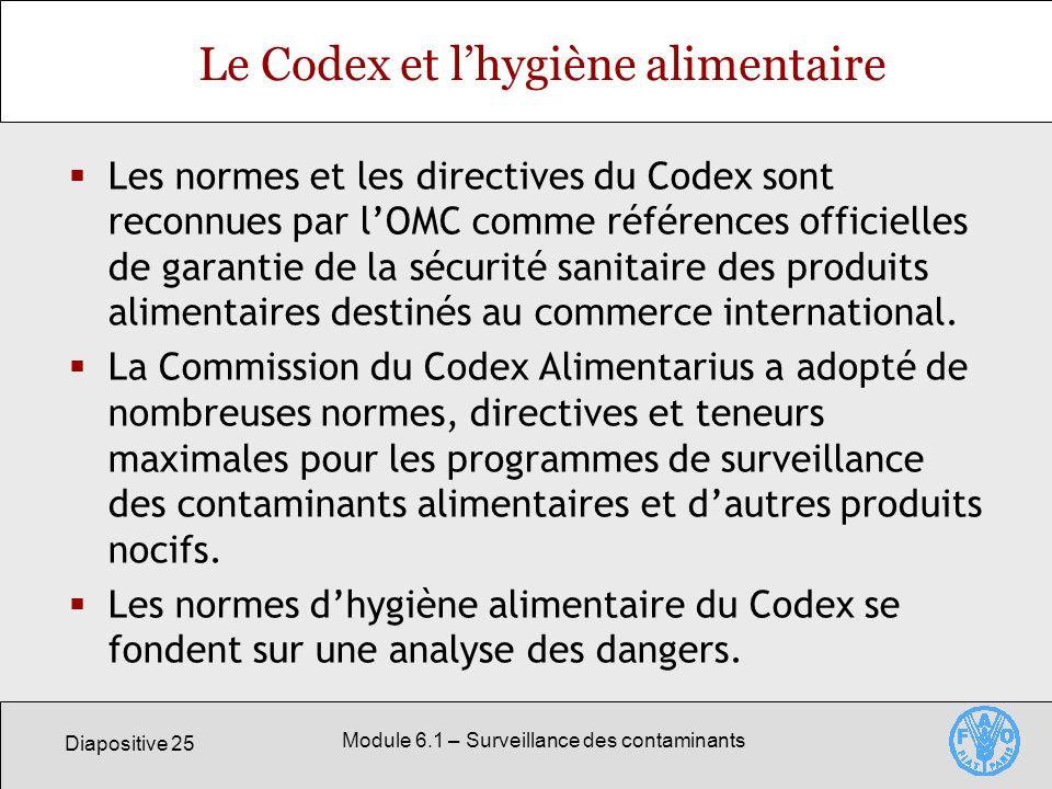 Diapositive 25 Module 6.1 – Surveillance des contaminants Le Codex et lhygiène alimentaire Les normes et les directives du Codex sont reconnues par lOMC comme références officielles de garantie de la sécurité sanitaire des produits alimentaires destinés au commerce international.