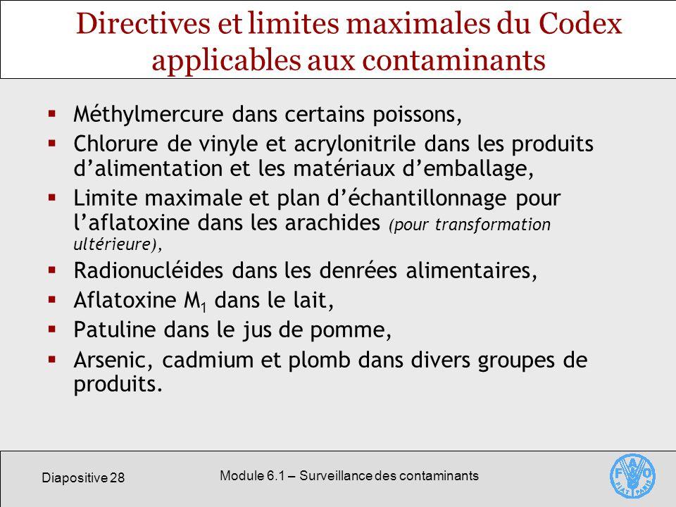 Diapositive 28 Module 6.1 – Surveillance des contaminants Directives et limites maximales du Codex applicables aux contaminants Méthylmercure dans certains poissons, Chlorure de vinyle et acrylonitrile dans les produits dalimentation et les matériaux demballage, Limite maximale et plan déchantillonnage pour laflatoxine dans les arachides (pour transformation ultérieure), Radionucléides dans les denrées alimentaires, Aflatoxine M 1 dans le lait, Patuline dans le jus de pomme, Arsenic, cadmium et plomb dans divers groupes de produits.
