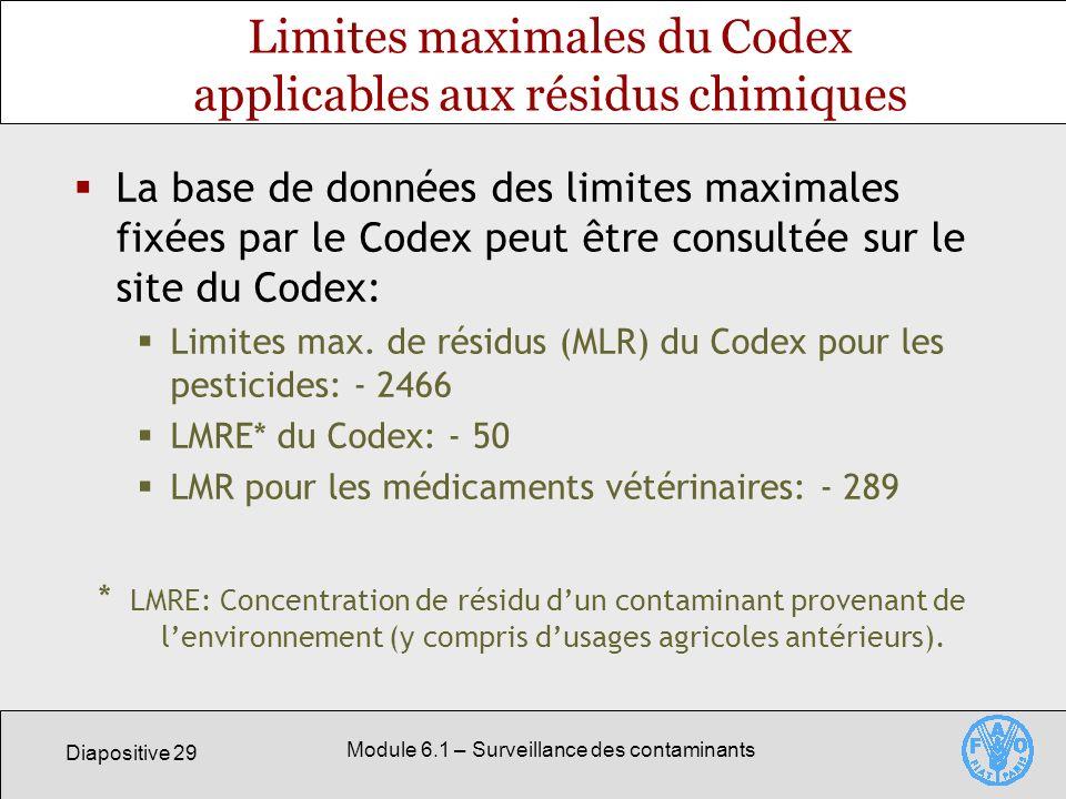 Diapositive 29 Module 6.1 – Surveillance des contaminants Limites maximales du Codex applicables aux résidus chimiques La base de données des limites maximales fixées par le Codex peut être consultée sur le site du Codex: Limites max.