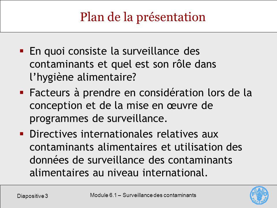 Diapositive 3 Module 6.1 – Surveillance des contaminants Plan de la présentation En quoi consiste la surveillance des contaminants et quel est son rôle dans lhygiène alimentaire.
