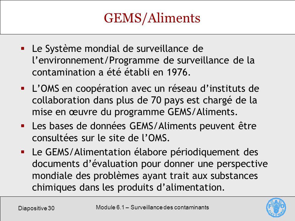 Diapositive 30 Module 6.1 – Surveillance des contaminants GEMS/Aliments Le Système mondial de surveillance de lenvironnement/Programme de surveillance de la contamination a été établi en 1976.