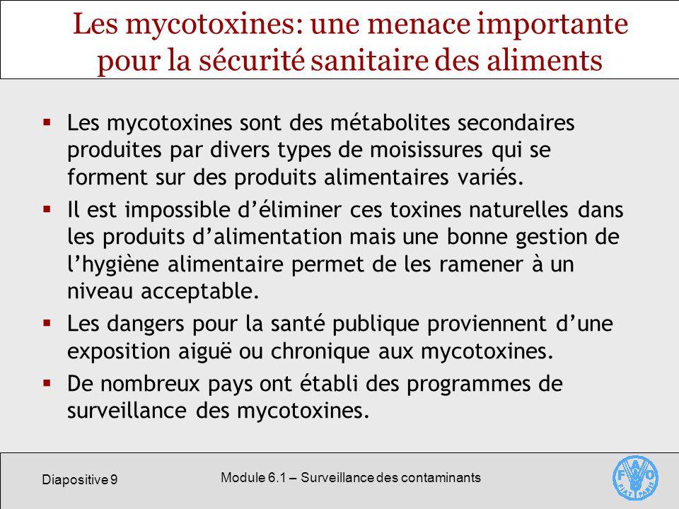 Diapositive 9 Module 6.1 – Surveillance des contaminants Les mycotoxines: une menace importante pour la sécurité sanitaire des aliments Les mycotoxines sont des métabolites secondaires produites par divers types de moisissures qui se forment sur des produits alimentaires variés.