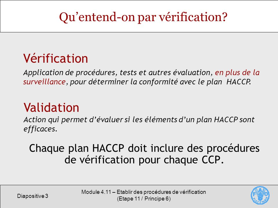 Diapositive 4 Module 4.11 – Etablir des procédures de vérification (Etape 11 / Principe 6) Vérification dun plan HACCP La vérification doit être entreprise par un ou des personne(s) qualifiée(s).