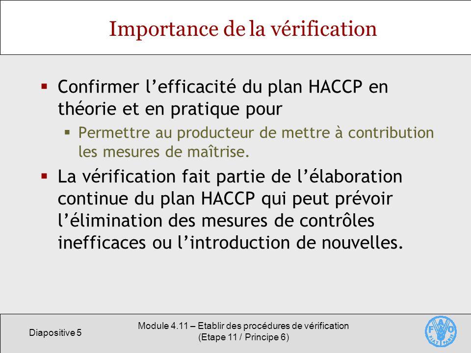 Diapositive 6 Module 4.11 – Etablir des procédures de vérification (Etape 11 / Principe 6) Portée des activités de vérification Les activités de vérification incluent: La validation du plan HACCP Garantie de lapplication correcte du plan de contrôle des dangers; Les systèmes daudit du plan HACCP Garantie que le plan est appliqué comme prévu; Létalonnage de léquipement Garantie de la précision du matériel et des instruments; Léchantillonnage et lanalyse ciblés Confirmation de la conformité du produit aux spécifications requises.