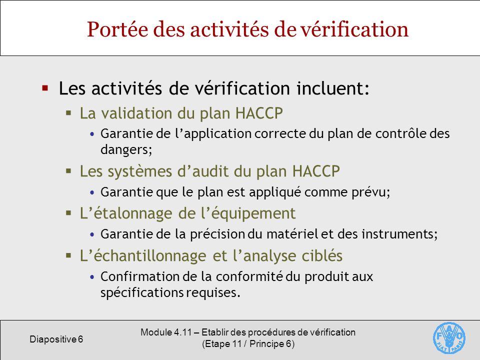 Diapositive 7 Module 4.11 – Etablir des procédures de vérification (Etape 11 / Principe 6) Plan de validation de lHACCP La validation permet dévaluer si un plan HACCP identifie et maîtrise correctement tous les dangers significatifs de sécurité sanitaire des aliments.