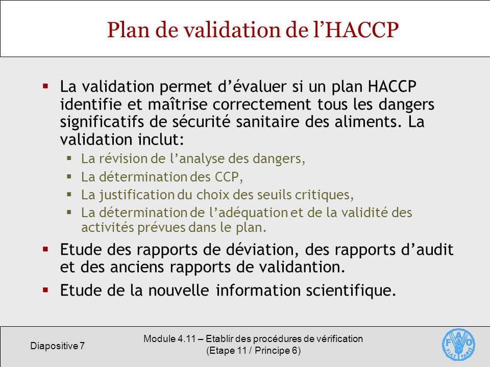 Diapositive 7 Module 4.11 – Etablir des procédures de vérification (Etape 11 / Principe 6) Plan de validation de lHACCP La validation permet dévaluer