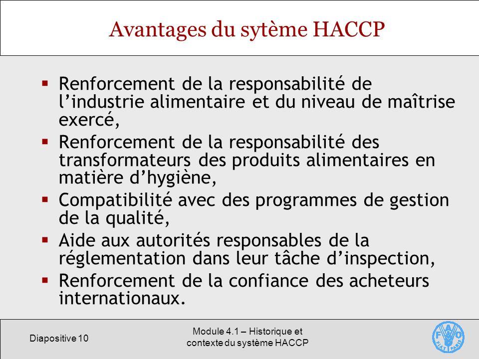 Diapositive 10 Module 4.1 – Historique et contexte du système HACCP Avantages du sytème HACCP Renforcement de la responsabilité de lindustrie alimenta