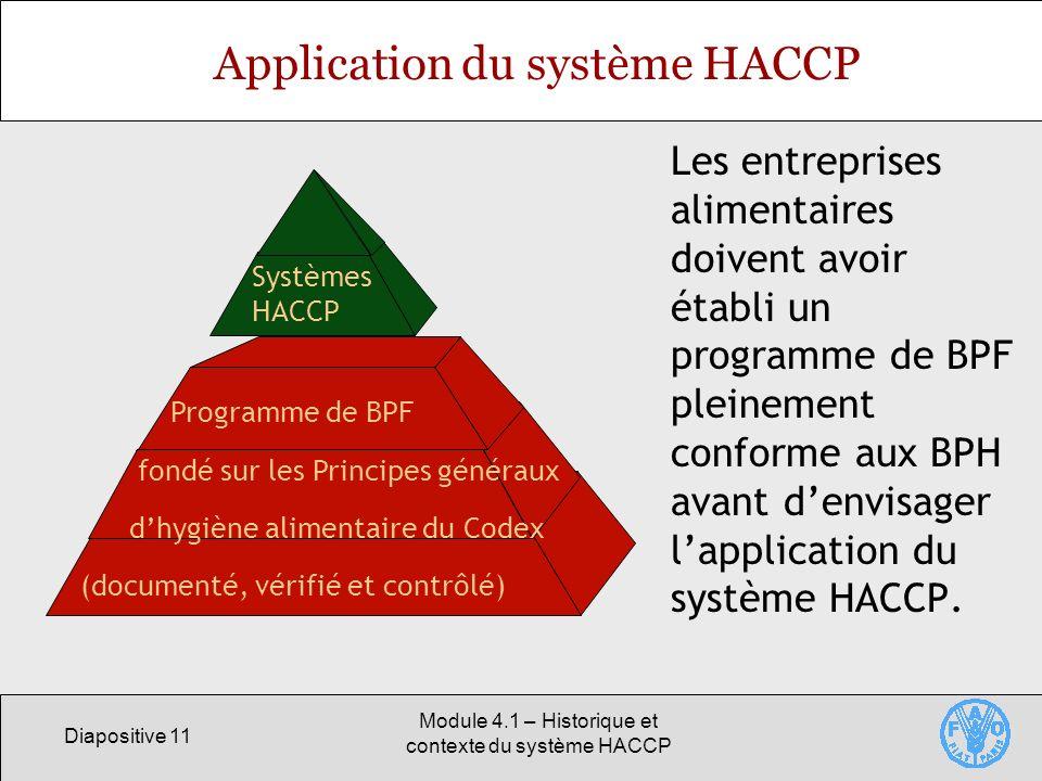 Diapositive 11 Module 4.1 – Historique et contexte du système HACCP Application du système HACCP Les entreprises alimentaires doivent avoir établi un programme de BPF pleinement conforme aux BPH avant denvisager lapplication du système HACCP.