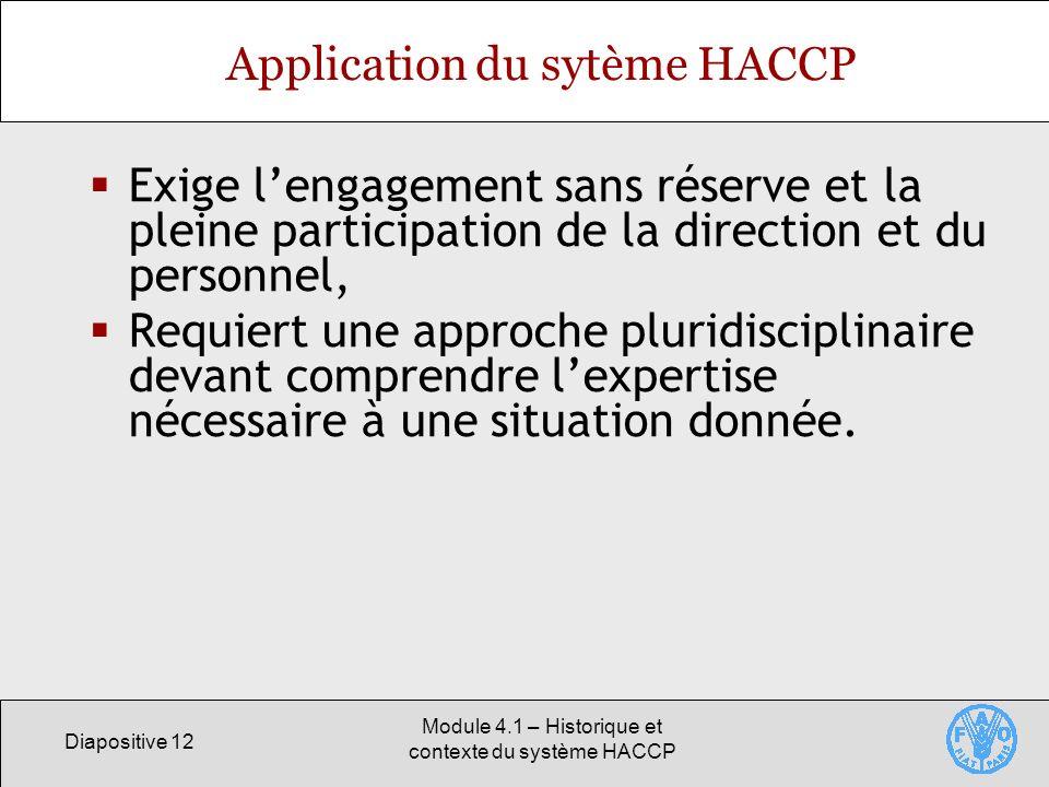 Diapositive 12 Module 4.1 – Historique et contexte du système HACCP Application du sytème HACCP Exige lengagement sans réserve et la pleine participation de la direction et du personnel, Requiert une approche pluridisciplinaire devant comprendre lexpertise nécessaire à une situation donnée.