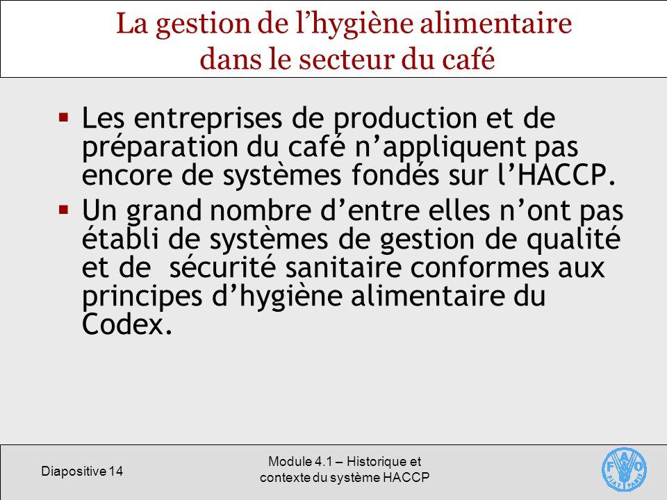 Diapositive 14 Module 4.1 – Historique et contexte du système HACCP La gestion de lhygiène alimentaire dans le secteur du café Les entreprises de production et de préparation du café nappliquent pas encore de systèmes fondés sur lHACCP.
