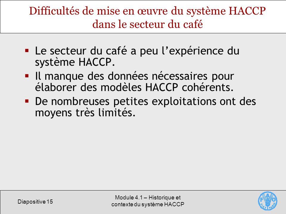 Diapositive 15 Module 4.1 – Historique et contexte du système HACCP Difficultés de mise en œuvre du système HACCP dans le secteur du café Le secteur du café a peu lexpérience du système HACCP.