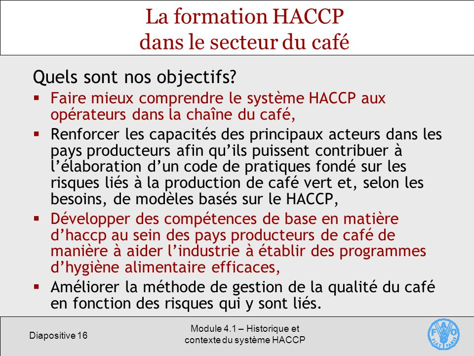Diapositive 16 Module 4.1 – Historique et contexte du système HACCP La formation HACCP dans le secteur du café Quels sont nos objectifs.
