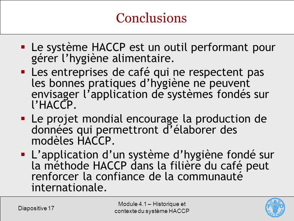 Diapositive 17 Module 4.1 – Historique et contexte du système HACCP Conclusions Le système HACCP est un outil performant pour gérer lhygiène alimentaire.