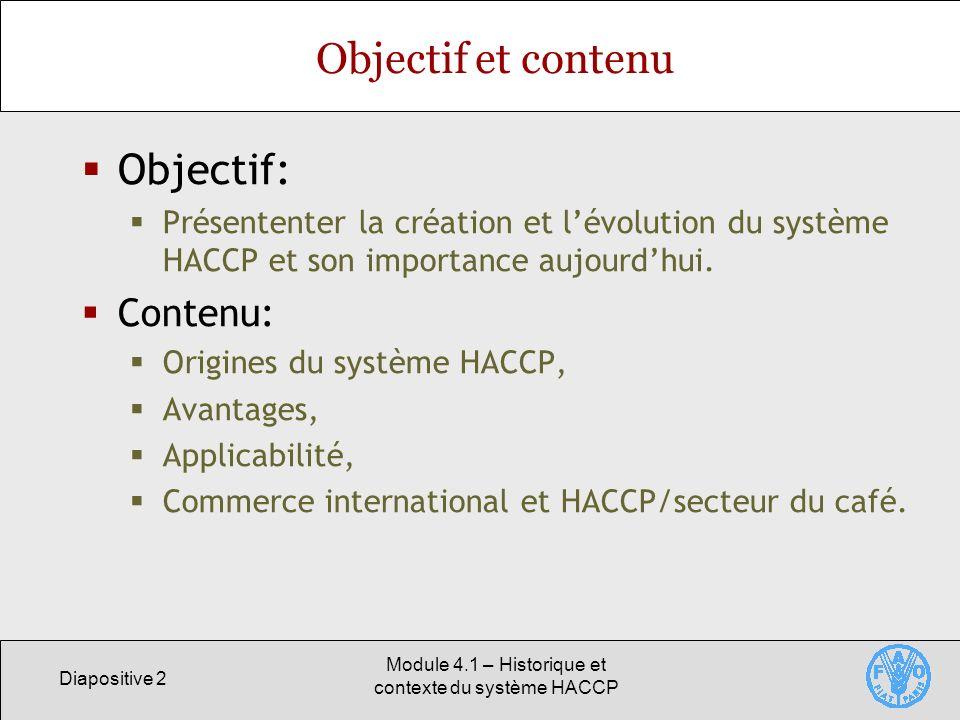 Diapositive 2 Module 4.1 – Historique et contexte du système HACCP Objectif et contenu Objectif: Présententer la création et lévolution du système HAC