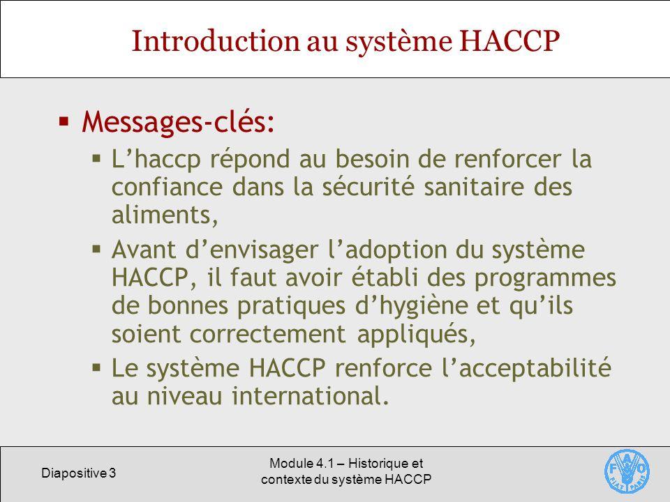 Diapositive 3 Module 4.1 – Historique et contexte du système HACCP Introduction au système HACCP Messages-clés: Lhaccp répond au besoin de renforcer la confiance dans la sécurité sanitaire des aliments, Avant denvisager ladoption du système HACCP, il faut avoir établi des programmes de bonnes pratiques dhygiène et quils soient correctement appliqués, Le système HACCP renforce lacceptabilité au niveau international.