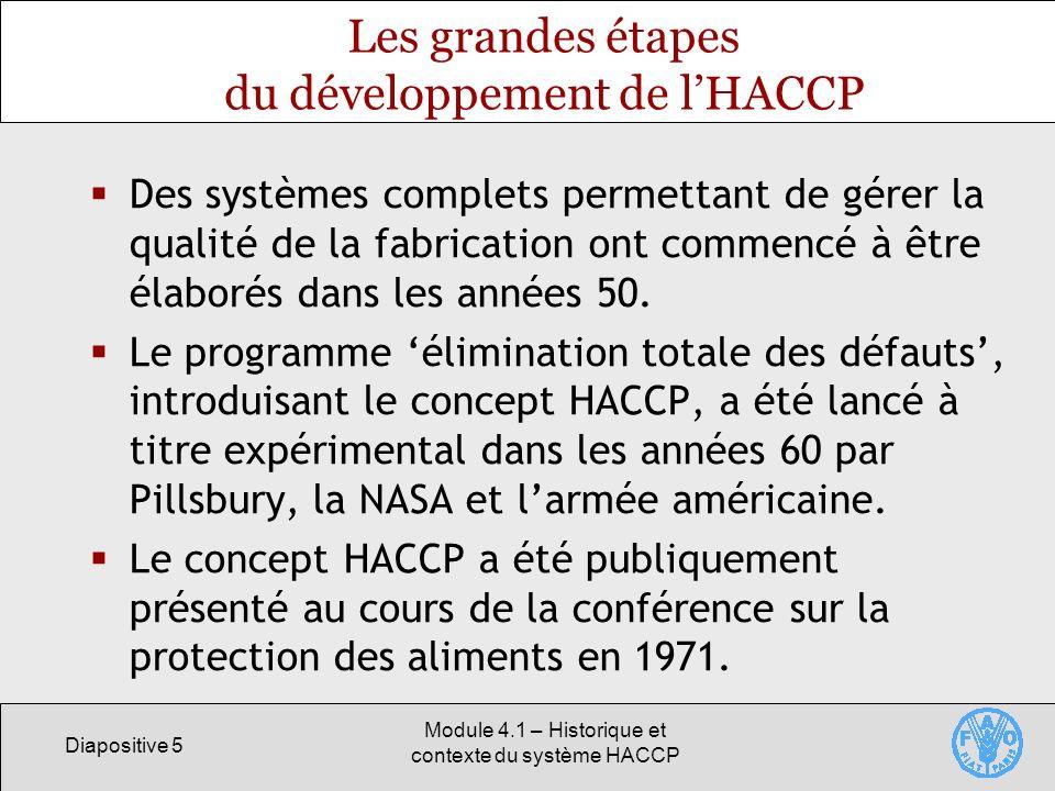 Diapositive 5 Module 4.1 – Historique et contexte du système HACCP Les grandes étapes du développement de lHACCP Des systèmes complets permettant de gérer la qualité de la fabrication ont commencé à être élaborés dans les années 50.