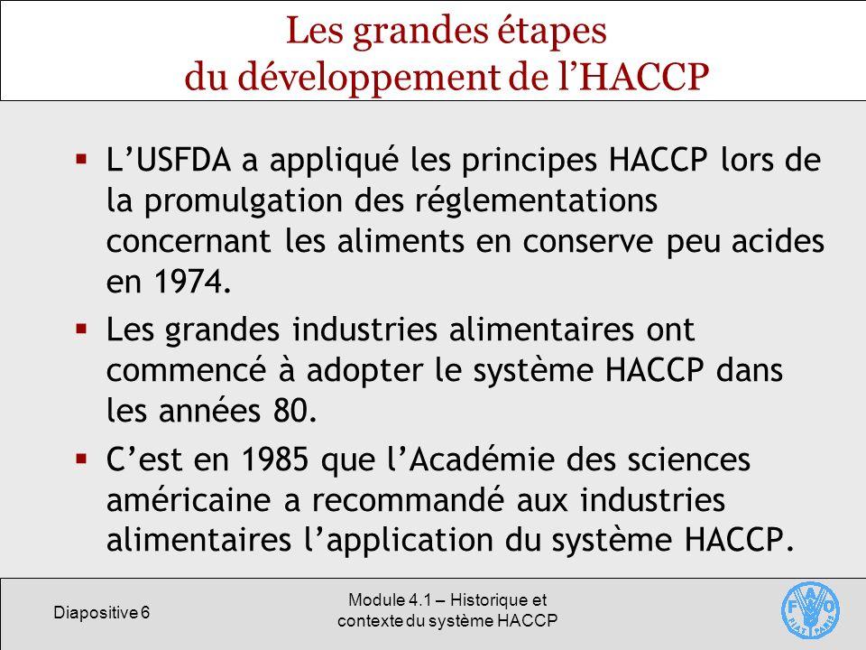 Diapositive 6 Module 4.1 – Historique et contexte du système HACCP Les grandes étapes du développement de lHACCP LUSFDA a appliqué les principes HACCP lors de la promulgation des réglementations concernant les aliments en conserve peu acides en 1974.