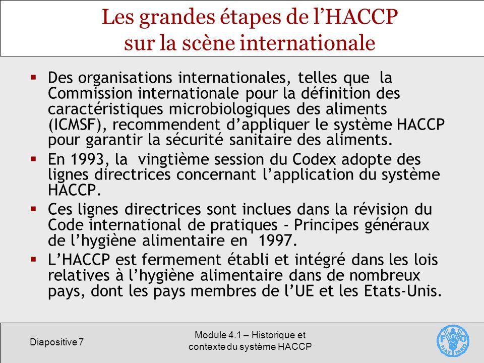 Diapositive 7 Module 4.1 – Historique et contexte du système HACCP Les grandes étapes de lHACCP sur la scène internationale Des organisations internationales, telles que la Commission internationale pour la définition des caractéristiques microbiologiques des aliments (ICMSF), recommendent dappliquer le système HACCP pour garantir la sécurité sanitaire des aliments.