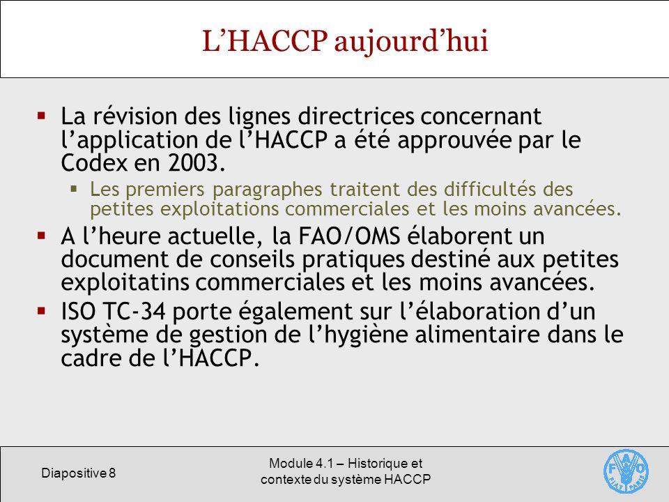 Diapositive 8 Module 4.1 – Historique et contexte du système HACCP LHACCP aujourdhui La révision des lignes directrices concernant lapplication de lHACCP a été approuvée par le Codex en 2003.