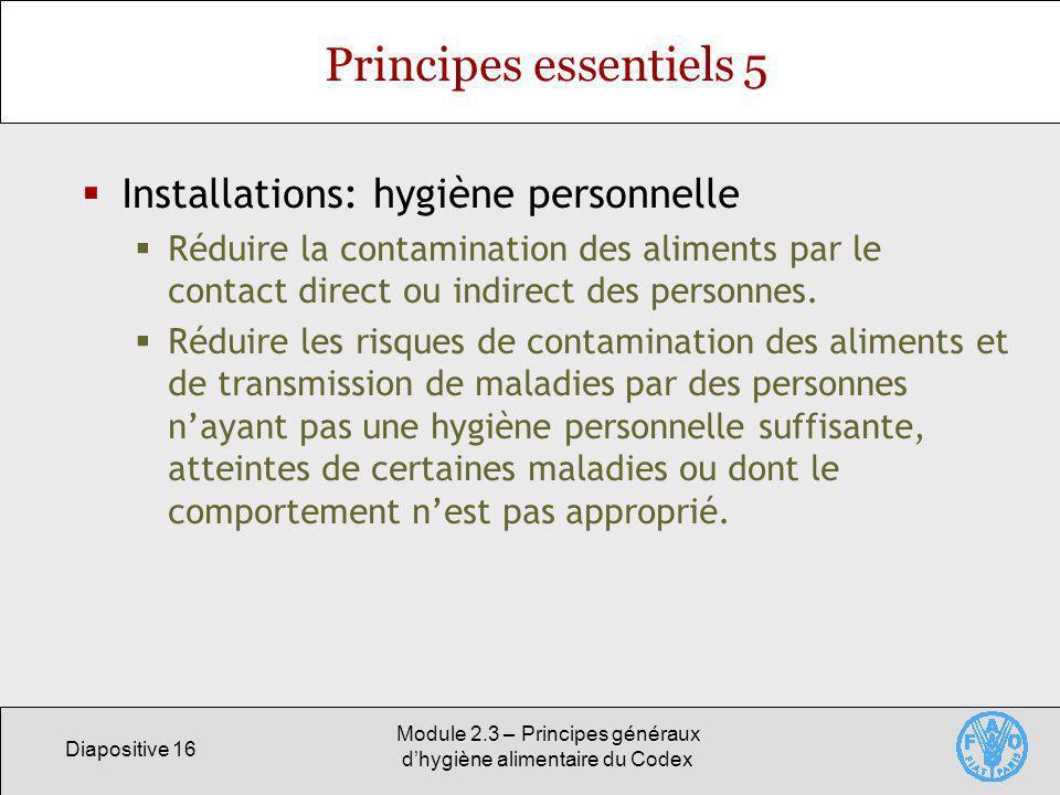 Diapositive 16 Module 2.3 – Principes généraux dhygiène alimentaire du Codex Principes essentiels 5 Installations: hygiène personnelle Réduire la cont