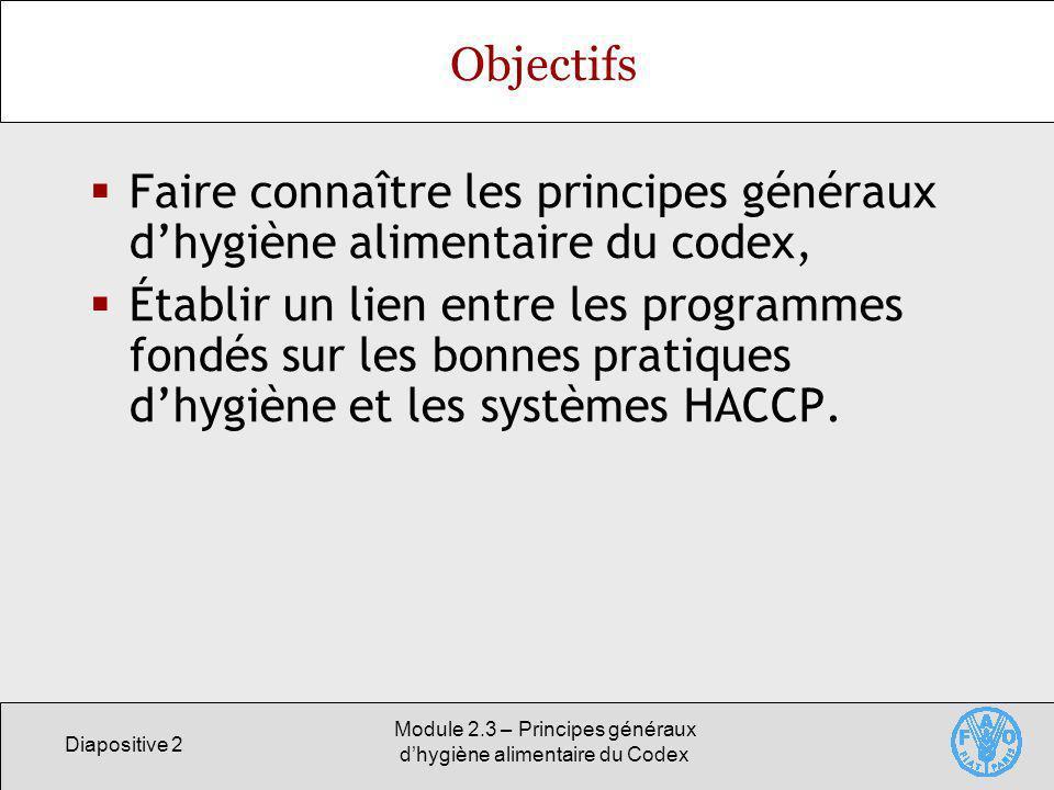 Diapositive 2 Module 2.3 – Principes généraux dhygiène alimentaire du Codex Objectifs Faire connaître les principes généraux dhygiène alimentaire du c