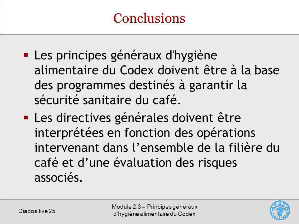 Diapositive 25 Module 2.3 – Principes généraux dhygiène alimentaire du Codex Conclusions Les principes généraux d'hygiène alimentaire du Codex doivent