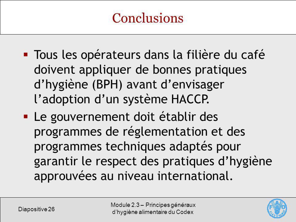 Diapositive 26 Module 2.3 – Principes généraux dhygiène alimentaire du Codex Conclusions Tous les opérateurs dans la filière du café doivent appliquer