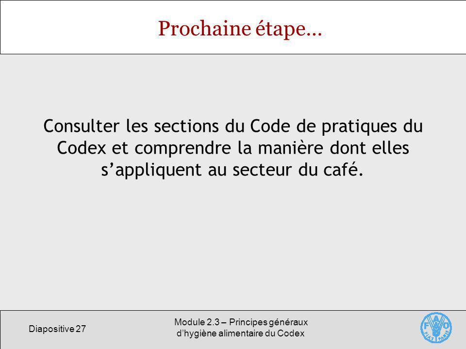 Diapositive 27 Module 2.3 – Principes généraux dhygiène alimentaire du Codex Prochaine étape… Consulter les sections du Code de pratiques du Codex et