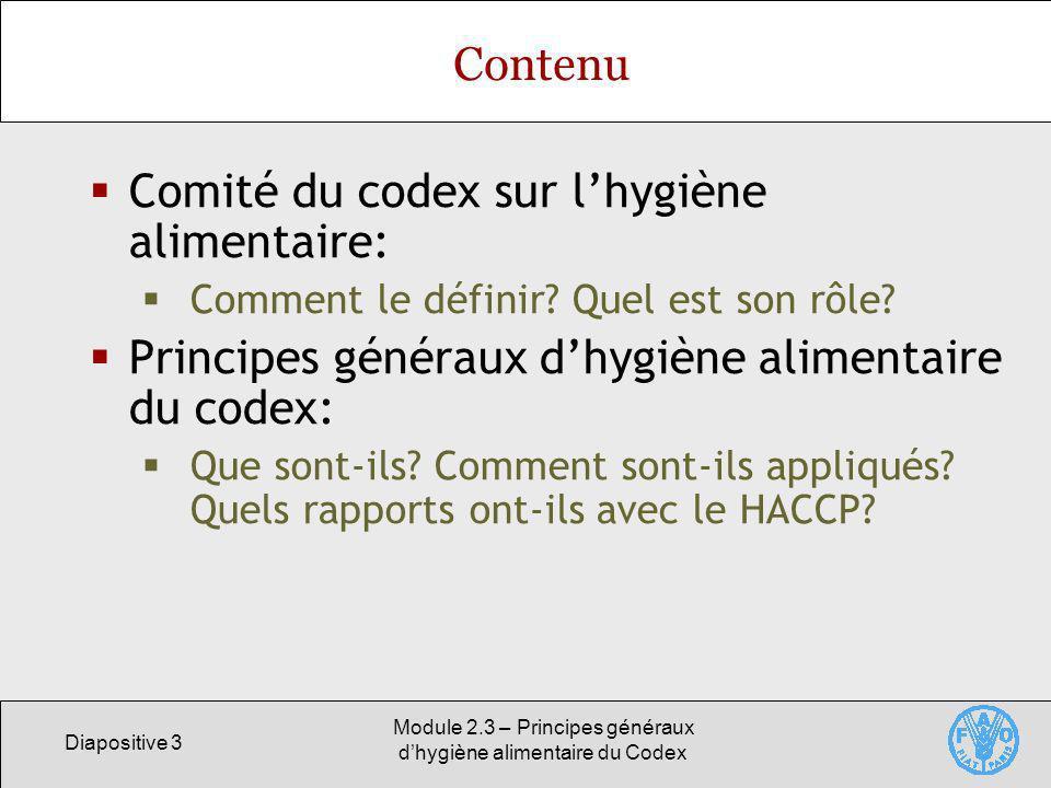 Diapositive 3 Module 2.3 – Principes généraux dhygiène alimentaire du Codex Contenu Comité du codex sur lhygiène alimentaire: Comment le définir? Quel