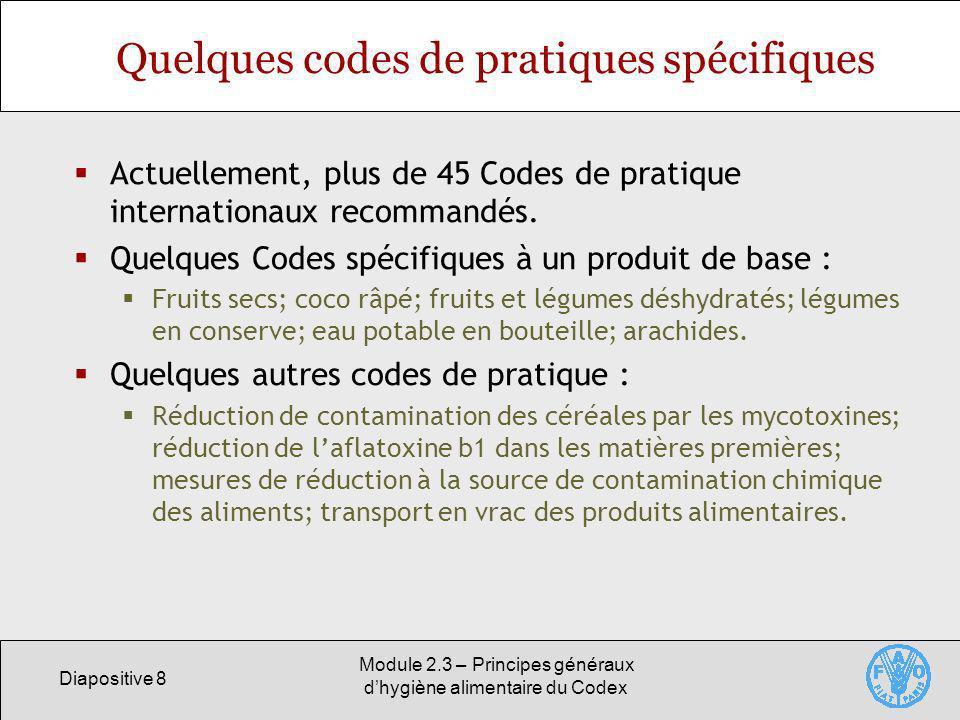 Diapositive 8 Module 2.3 – Principes généraux dhygiène alimentaire du Codex Quelques codes de pratiques spécifiques Actuellement, plus de 45 Codes de