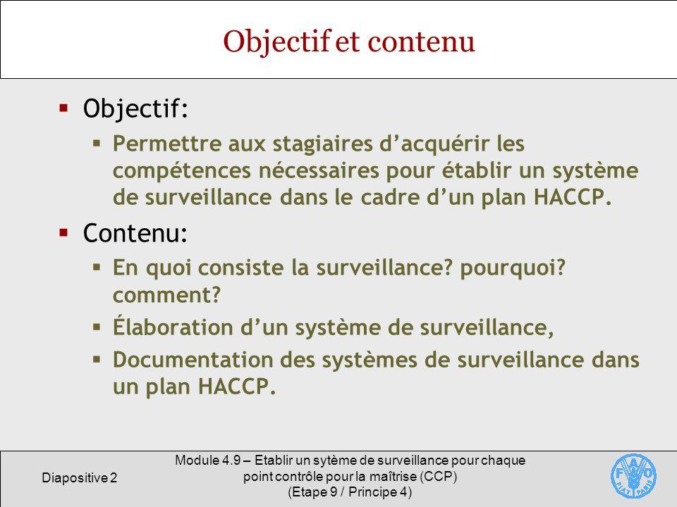 Diapositive 3 Module 4.9 – Etablir un sytème de surveillance pour chaque point contrôle pour la maîtrise (CCP) (Etape 9 / Principe 4) Surveillance Une surveillance efficace garantit que les limites critiques pour chaque CCP ne sont pas dépassées.