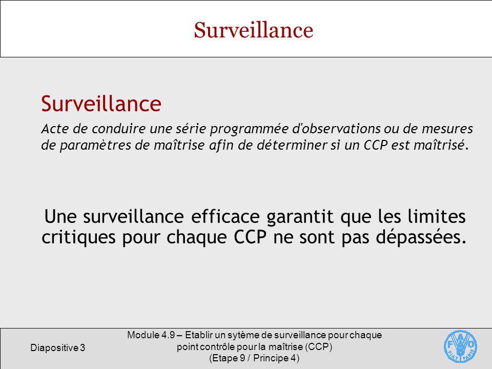 Diapositive 4 Module 4.9 – Etablir un sytème de surveillance pour chaque point contrôle pour la maîtrise (CCP) (Etape 9 / Principe 4) Objectifs de la surveillance Mesurer le niveau de performance de l opération du système au niveau du CCP (analyse de tendance), Détecter la perte de maîtrise au niveau dun CCP, Établir les enregistrements qui reflètent que le niveau de performance de l opération du système au niveau du CCP est conforme au plan HACCP.