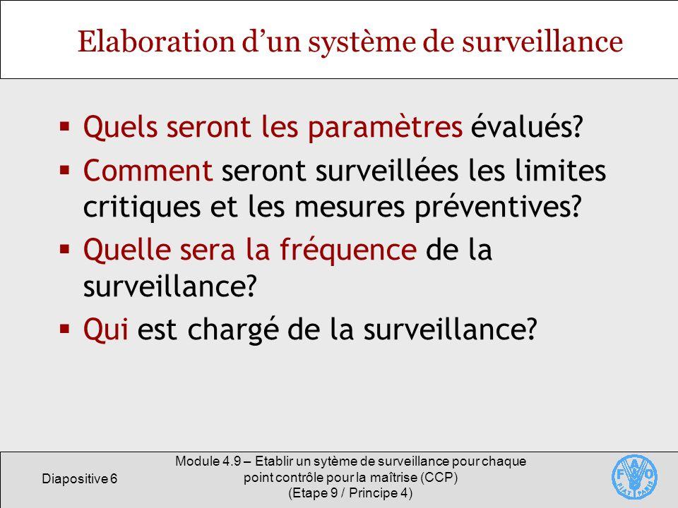 Diapositive 7 Module 4.9 – Etablir un sytème de surveillance pour chaque point contrôle pour la maîtrise (CCP) (Etape 9 / Principe 4) Quels seront les paramètres évalués.