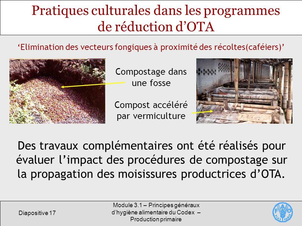 Diapositive 17 Module 3.1 – Principes généraux dhygiène alimentaire du Codex – Production primaire Pratiques culturales dans les programmes de réduction dOTA Des travaux complémentaires ont été réalisés pour évaluer limpact des procédures de compostage sur la propagation des moisissures productrices dOTA.