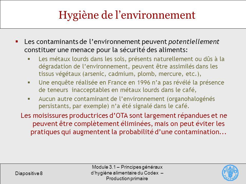 Diapositive 8 Module 3.1 – Principes généraux dhygiène alimentaire du Codex – Production primaire Hygiène de lenvironnement Les contaminants de lenvironnement peuvent potentiellement constituer une menace pour la sécurité des aliments: Les métaux lourds dans les sols, présents naturellement ou dûs à la dégradation de lenvironnement, peuvent être assimilés dans les tissus végétaux (arsenic, cadmium, plomb, mercure, etc.), Une enquête réalisée en France en 1996 na pas révélé la présence de teneurs inacceptables en métaux lourds dans le café, Aucun autre contaminant de lenvironnement (organohalogénés persistants, par exemple) na été signalé dans le café.