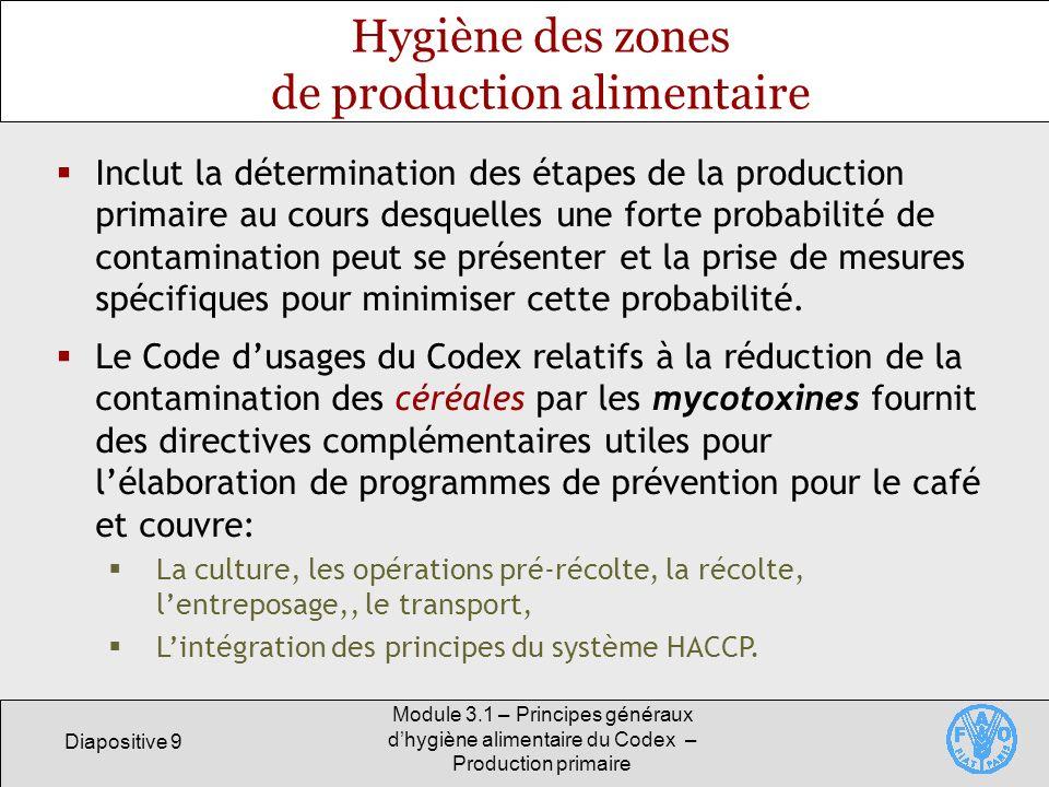 Diapositive 9 Module 3.1 – Principes généraux dhygiène alimentaire du Codex – Production primaire Hygiène des zones de production alimentaire Inclut la détermination des étapes de la production primaire au cours desquelles une forte probabilité de contamination peut se présenter et la prise de mesures spécifiques pour minimiser cette probabilité.