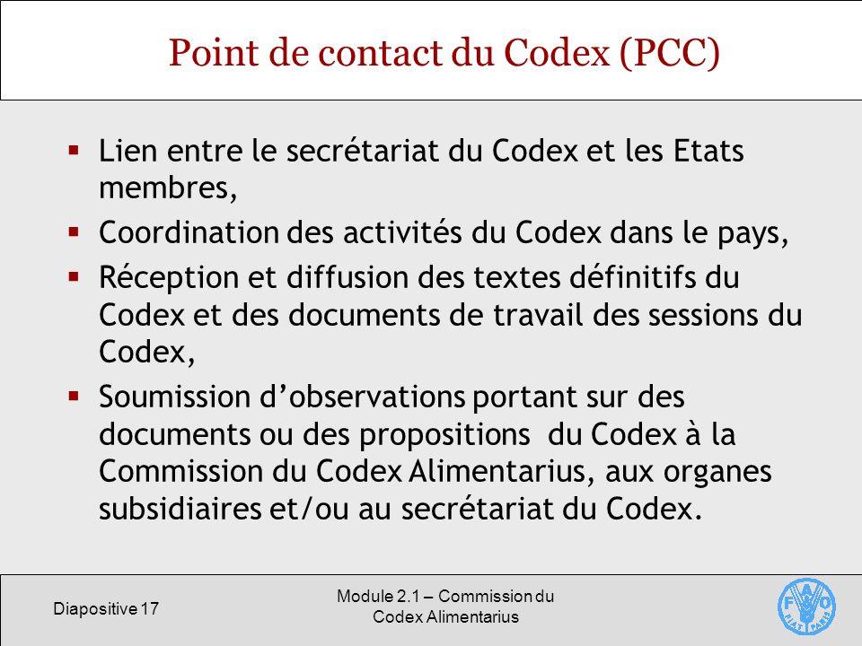 Diapositive 17 Module 2.1 – Commission du Codex Alimentarius Point de contact du Codex (PCC) Lien entre le secrétariat du Codex et les Etats membres,
