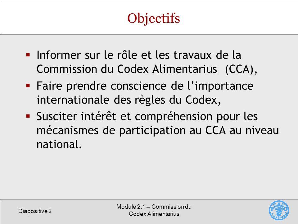 Diapositive 2 Module 2.1 – Commission du Codex Alimentarius Objectifs Informer sur le rôle et les travaux de la Commission du Codex Alimentarius (CCA)