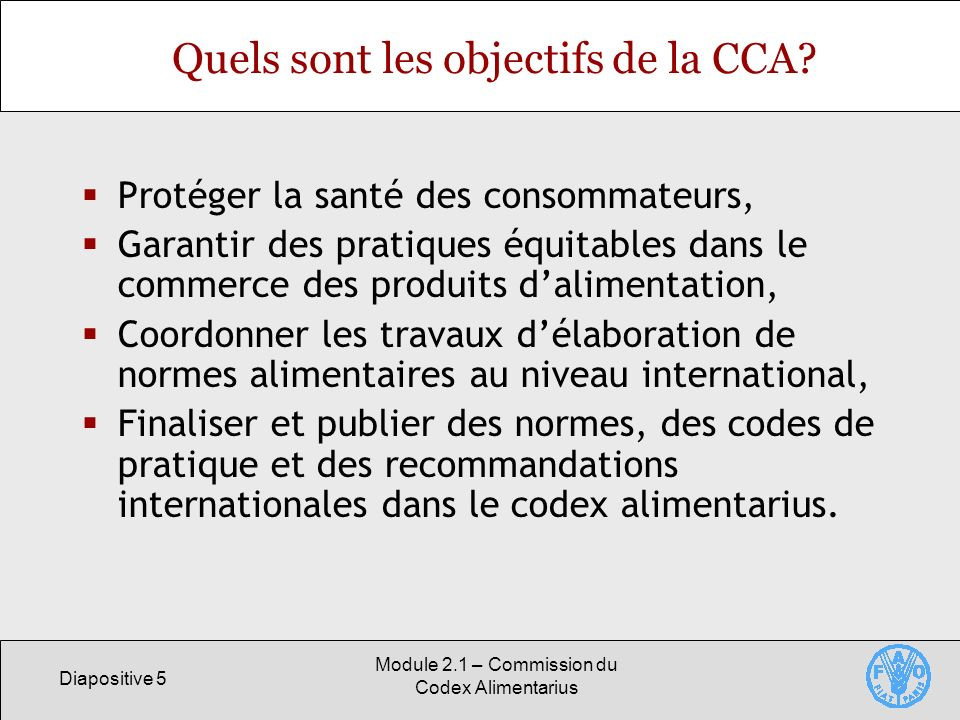 Diapositive 5 Module 2.1 – Commission du Codex Alimentarius Quels sont les objectifs de la CCA? Protéger la santé des consommateurs, Garantir des prat