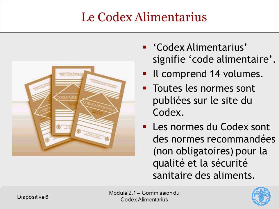 Diapositive 6 Module 2.1 – Commission du Codex Alimentarius Le Codex Alimentarius Codex Alimentarius signifie code alimentaire. Il comprend 14 volumes