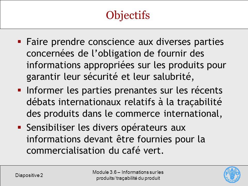 Diapositive 2 Module 3.6 – Informations sur les produits/ traçabilité du produit Objectifs Faire prendre conscience aux diverses parties concernées de