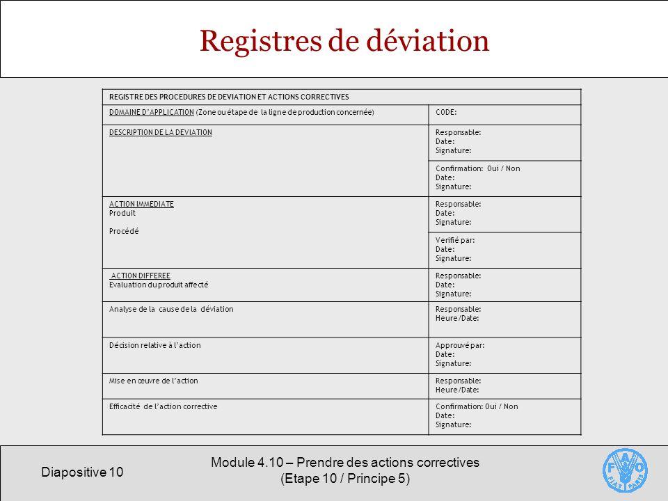 Diapositive 10 Module 4.10 – Prendre des actions correctives (Etape 10 / Principe 5) Registres de déviation REGISTRE DES PROCEDURES DE DEVIATION ET ACTIONS CORRECTIVES DOMAINE DAPPLICATION (Zone ou étape de la ligne de production concernée)CODE: DESCRIPTION DE LA DEVIATIONResponsable: Date: Signature: Confirmation: Oui / Non Date: Signature: ACTION IMMEDIATE Produit Procédé Responsable: Date: Signature: Verifié par: Date: Signature: ACTION DIFFEREE Evaluation du produit affecté Responsable: Date: Signature: Analyse de la cause de la déviationResponsable: Heure/Date: Décision relative à lactionApprouvé par: Date: Signature: Mise en œuvre de lactionResponsable: Heure/Date: Efficacité de laction correctiveConfirmation: Oui / Non Date: Signature: