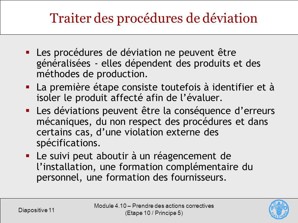 Diapositive 11 Module 4.10 – Prendre des actions correctives (Etape 10 / Principe 5) Traiter des procédures de déviation Les procédures de déviation ne peuvent être généralisées - elles dépendent des produits et des méthodes de production.
