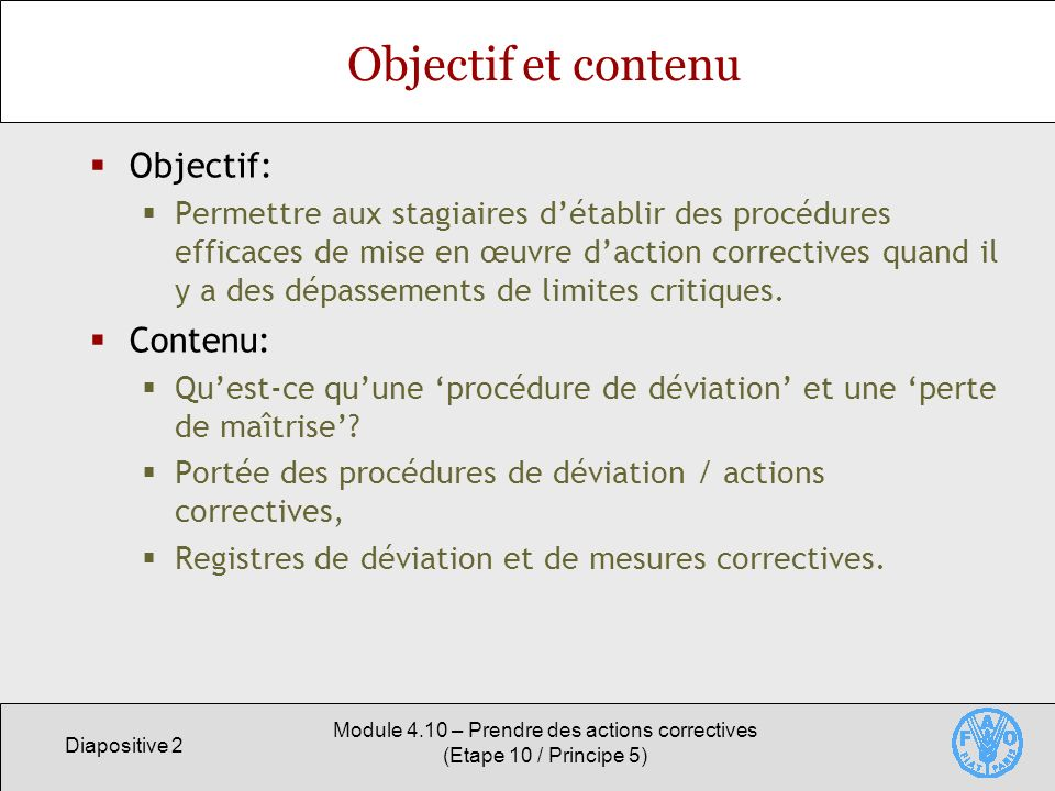 Diapositive 2 Module 4.10 – Prendre des actions correctives (Etape 10 / Principe 5) Objectif et contenu Objectif: Permettre aux stagiaires détablir des procédures efficaces de mise en œuvre daction correctives quand il y a des dépassements de limites critiques.