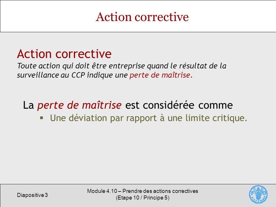 Diapositive 3 Module 4.10 – Prendre des actions correctives (Etape 10 / Principe 5) Action corrective La perte de maîtrise est considérée comme Une dé
