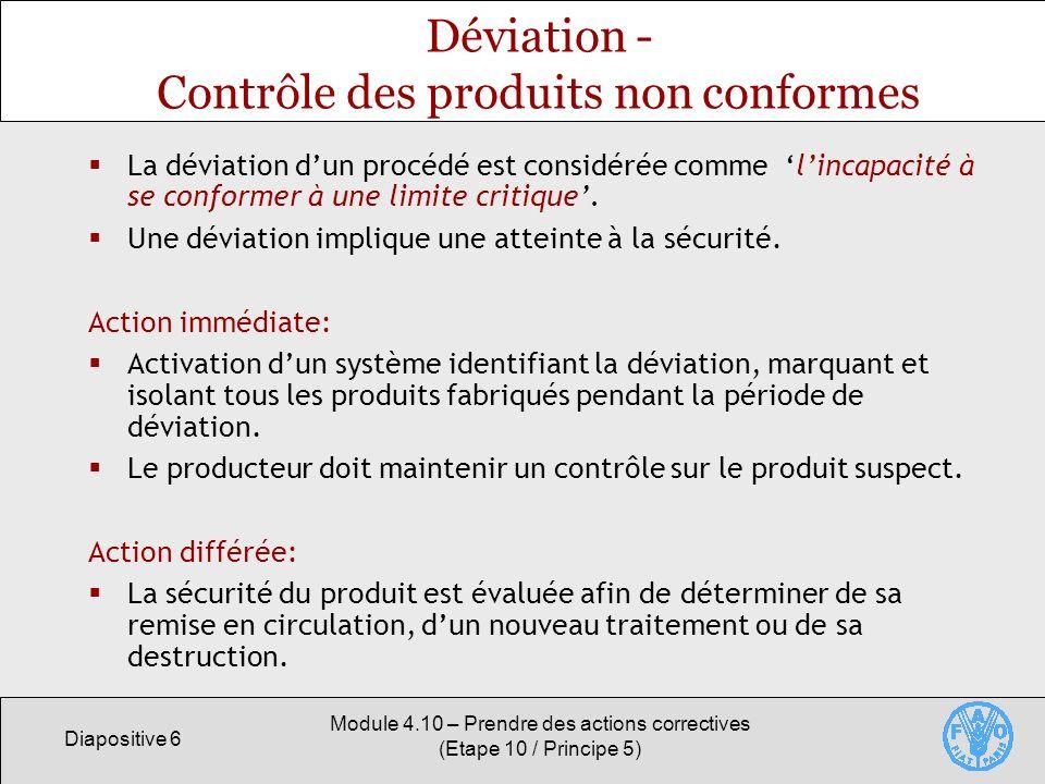 Diapositive 6 Module 4.10 – Prendre des actions correctives (Etape 10 / Principe 5) Déviation - Contrôle des produits non conformes La déviation dun procédé est considérée comme lincapacité à se conformer à une limite critique.