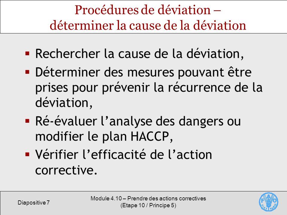 Diapositive 7 Module 4.10 – Prendre des actions correctives (Etape 10 / Principe 5) Procédures de déviation – déterminer la cause de la déviation Rechercher la cause de la déviation, Déterminer des mesures pouvant être prises pour prévenir la récurrence de la déviation, Ré-évaluer lanalyse des dangers ou modifier le plan HACCP, Vérifier lefficacité de laction corrective.