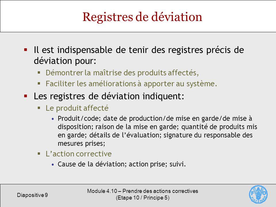 Diapositive 9 Module 4.10 – Prendre des actions correctives (Etape 10 / Principe 5) Registres de déviation Il est indispensable de tenir des registres précis de déviation pour: Démontrer la maîtrise des produits affectés, Faciliter les améliorations à apporter au système.