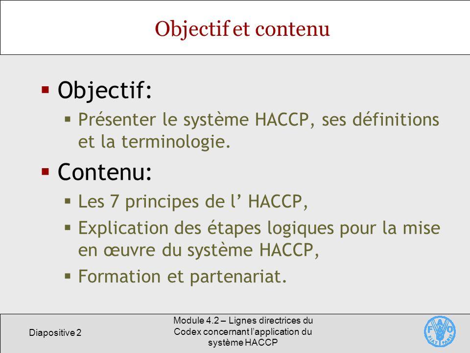Diapositive 13 Module 4.2 – Lignes directrices du Codex concernant lapplication du système HACCP Principe 1 Procéder à une analyse des dangers Analyse des dangers Démarche consistant à rassembler et à évaluer les données concernant les dangers et les facteurs qui entraînent leur présence afin de décider lesquels d entre eux représentent une menace pour la salubrité des aliments et, par conséquent, devraient être pris en compte dans le plan HACCP.