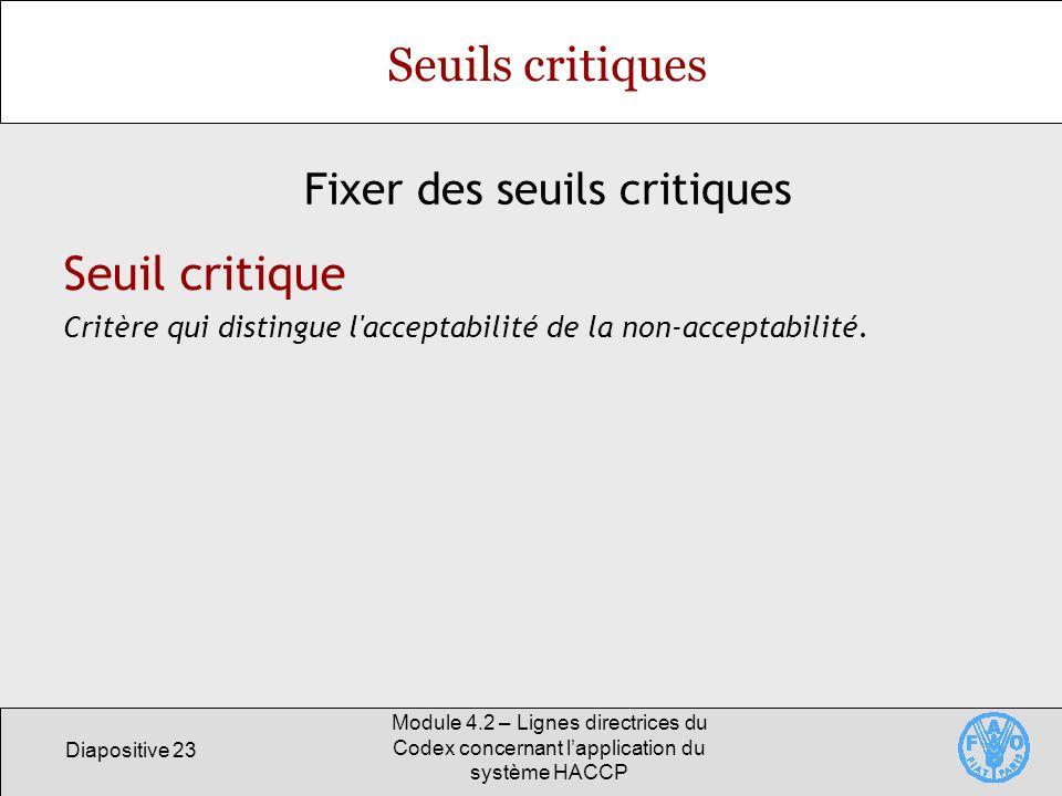 Diapositive 23 Module 4.2 – Lignes directrices du Codex concernant lapplication du système HACCP Seuils critiques Fixer des seuils critiques Seuil cri